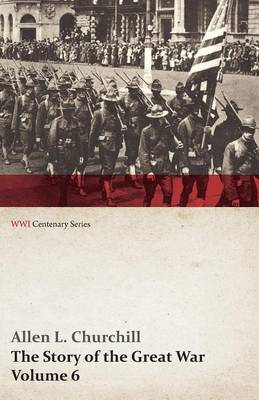 The Story of the Great War, Volume 6 - Somme, Russian Drive, Fall of Goritz, Rumania, German Retreat, Vimy, Revolution in Russia, United States at War (Wwi Centenary Series)