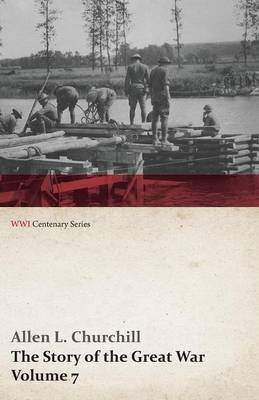 The Story of the Great War, Volume 7 - American Food and Ships, Palestine, Italy Invaded, Great German Offensive, Americans in Picardy, Americans on the Marne, Foch's Counteroffensive (Wwi Centenary Series)