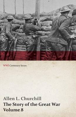 The Story of the Great War, Volume 8 - Victory with the Allies, Armistice Peace Congress, Canada's War Organizations and Vast War Industries, Canadian Battles Overseas (Wwi Centenary Series)