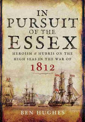 In Pursuit of the Essex: Heroism and Hubris on the High Seas in the War of 1812