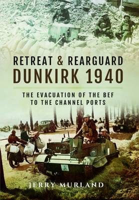 Retreat and Rearguard - Dunkirk 1940: The Evacuation of the Bef to the Channel Ports