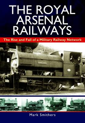 The Royal Arsenal Railways: The Rise and Fall of a Military Railway Network