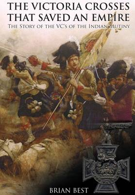 The Victoria Crosses That Saved an Empire: The Story of the VCs of the Indian Mutiny