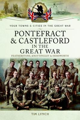 Pontefract and Castleford in the Great War: Featherstone, Knottingley and Hemsworth