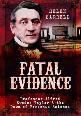 Fatal Evidence: Professor Alfred Swaine Taylor & the Dawn of Forensic Science