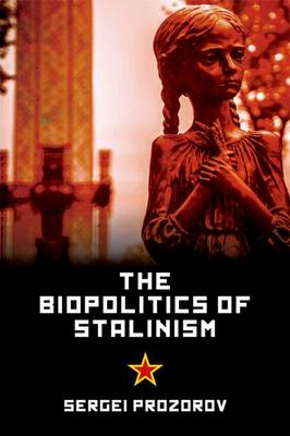 The Biopolitics of Stalinism: Ideology and Life in Soviet Socialism