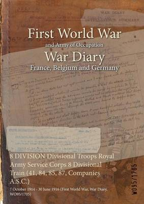 8 Division Divisional Troops Royal Army Service Corps 8 Divisional Train (41, 84, 85, 87, Companies A.S.C.): 7 October 1914 - 30 June 1916 (First World War, War Diary, Wo95/1705)