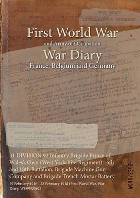 31 Division 93 Infantry Brigade Prince of Wales's Own (West Yorkshire Regiment) 16th and 18th Battalion, Brigade Machine Gun Company and Brigade Trench Mortar Battery: 29 February 1916 - 28 February 1918 (First World War, War Diary, Wo95/2362)