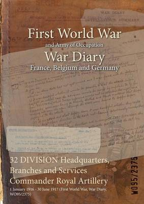 32 Division Headquarters, Branches and Services Commander Royal Artillery: 1 January 1916 - 30 June 1917 (First World War, War Diary, Wo95/2375)