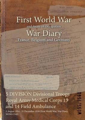 5 Division Divisional Troops Royal Army Medical Corps 13 and 14 Field Ambulance: 5 August 1914 - 31 December 1918 (First World War, War Diary, Wo95/1540)