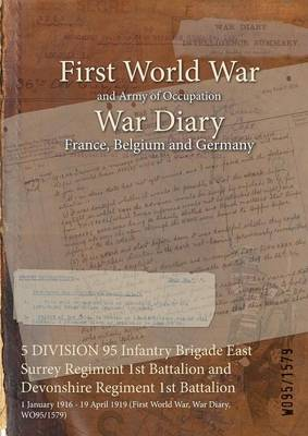 5 Division 95 Infantry Brigade East Surrey Regiment 1st Battalion and Devonshire Regiment 1st Battalion: 1 January 1916 - 19 April 1919 (First World War, War Diary, Wo95/1579)