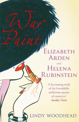 War Paint: Elizabeth Arden and Helena Rubinstein: Their Lives, Their Times, Their Rivalry