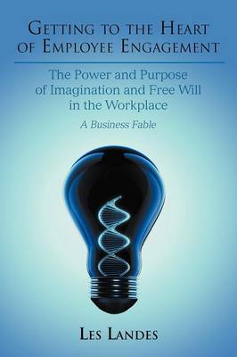 Getting to the Heart of Employee Engagement: The Power and Purpose of Imagination and Free Will in the Workplace