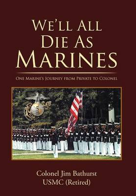 We'll All Die as Marines: One Marine's Journey from Private to Colonel