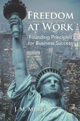 Freedom at Work: Founding Principles for Business Success