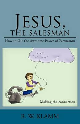 Jesus, the Salesman: How to Use the Awesome Power of Persuasion