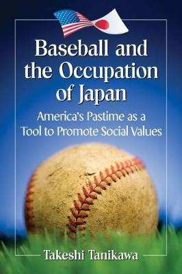 Baseball and the Occupation of Japan: America's Pastime as a Tool to Promote Social Values