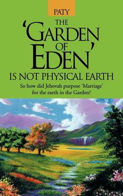 The Garden of Eden Is Not Physical Earth: So How Did Jehovah Purpose Marriage for the Earth in the Garden?