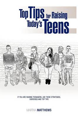 Top Tips for Raising Today's Teens: If You Are Raising Teenagers, Use These Strategies, Exercises and Top Tips