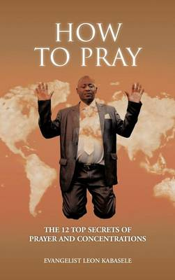 How to Pray: The 12 Top Secrets of Prayer and Concentrations