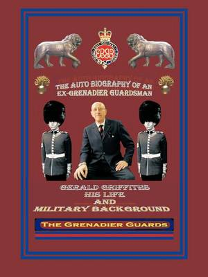 THE Autobiography of an Ex-Grenadier Guardsman: Gerald Griffiths His Life and Military Background