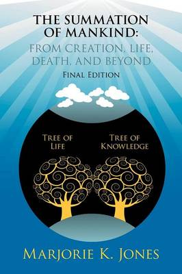 THE Summation of Mankind: FROM CREATION, LIFE, DEATH, AND BEYOND: Final Edition