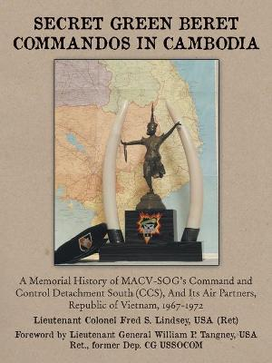 Secret Green Beret Commandos in Cambodia: A Memorial History of MACV-SOG's Command and Control Detachment South (CCS), And Its Air Partners, Republic of Vietnam, 1967-1972