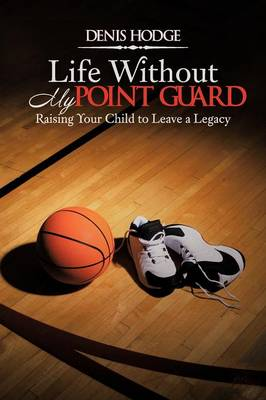 Life Without My Point Guard: Raising Your Child to Leave a Legacy