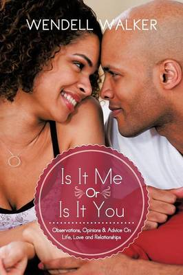 Is It Me Or Is It You: Observations, Opinions & Advice On Life, Love and Relationships