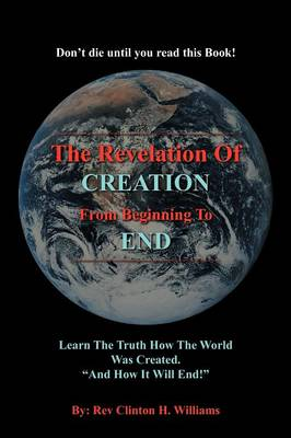 """The Revelation Of CREATION From Beginning To END: Learn The Truth How The World Was Created. """"And How It Will End!"""""""