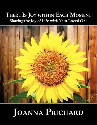 There is Joy Within Each Moment: Sharing the Joy of Life with Your Loved One