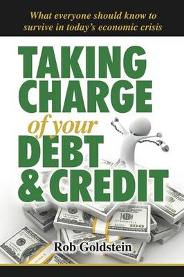 Taking Charge of Your Debt and Credit: A Complete A-Z Guide to Understanding Debt and Credit, What Everyone Needs to Know to Survive in Todays Economic Climate