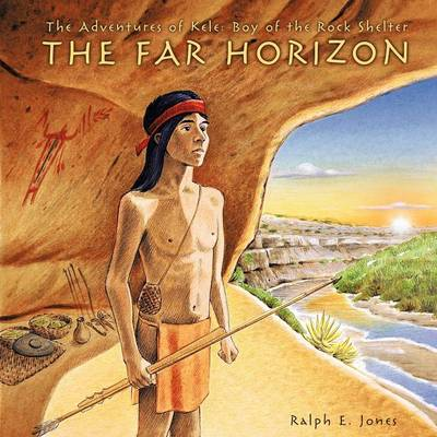 The Adventures of Kele: Boy of the Rock Shelter: The Far Horizon