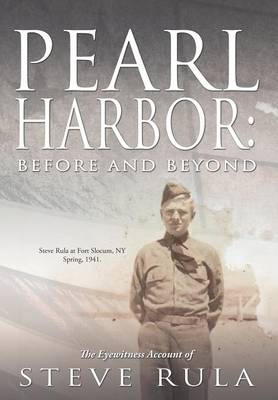 Pearl Harbor: Before and Beyond: The Eyewitness Account of Steve Rula