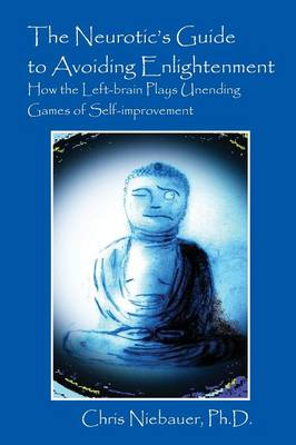 The Neurotic's Guide to Avoiding Enlightenment: How the Left-Brain Plays Unending Games of Self-Improvement