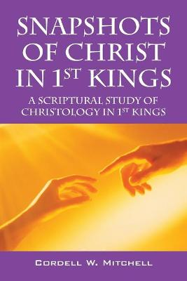 Snapshots of Christ in 1st Kings: A Scriptural Study of Christology in 1st Kings