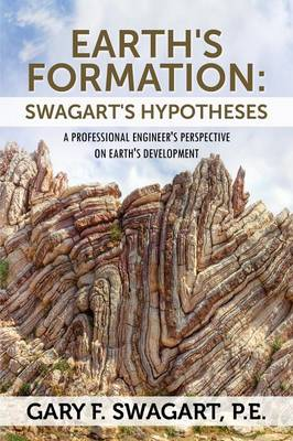 Earth's Formation: Swagart's Hypotheses - A Professional Engineer's Perspective on Earth's Development