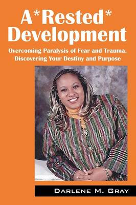 A*rested*development: Overcoming Paralysis of Fear and Trauma, Discovering Your Destiny and Purpose