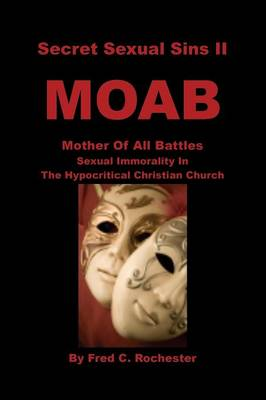 Secret Sexual Sins II: Moab Mother of All Battles Sexual Immorality in the Hypocritical Christian Church