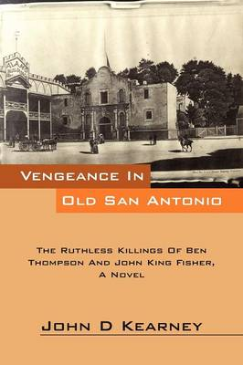 Vengeance in Old San Antonio: The Ruthless Killings of Ben Thompson and John King Fisher, a Novel