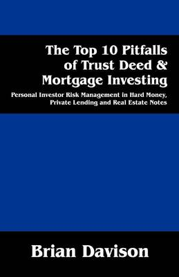 The Top 10 Pitfalls of Trust Deed & Mortgage Investing : Personal Investor Risk Management in Hard Money, Private Lending and Real Estate Notes