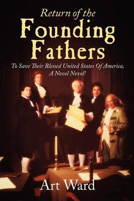 Return of the Founding Fathers: To Save Their Blessed United States of America, a Novel Novel!
