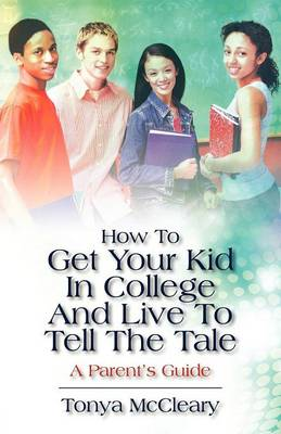 How to Get Your Kid in College and Live to Tell the Tale: A Parent's Guide