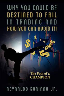 Why You Could Be Destined to Fail in Trading and How You Can Avoid It!: The Path of a Champion
