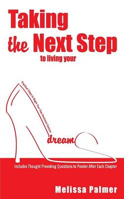 Taking the Next Step to Living Your Dreams: Practical Steps to Begin Your Own Business Venture