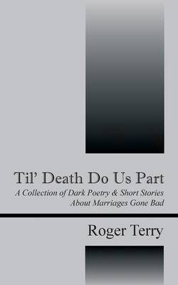 Til' Death Do Us Part: A Collection of Dark Poetry & Short Stories about Marriages Gone Bad