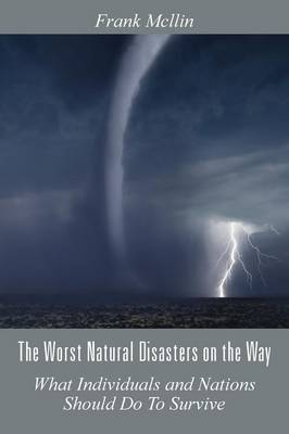 The Worst Natural Disasters on the Way: What Individuals and Nations Should Do to Survive