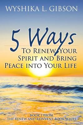 5 Ways to Renew Your Spirit and Bring Peace Into Your Life: Book 1 from the Renew and Reinvent Book Series