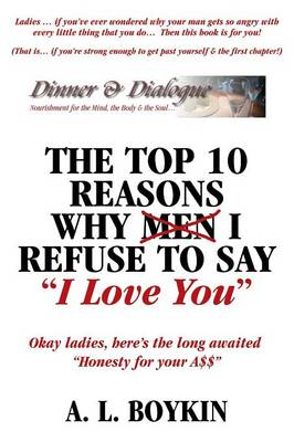 The Top 10 Reasons Why (Men) I Refuse to Say I Love You: Okay Ladies, Here's the Long Awaited Honesty for Your A$$