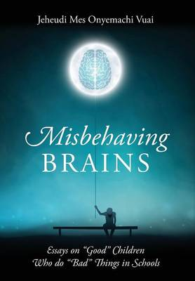 Misbehaving Brains: Essays on Good Children Who Do Bad Things in Schools